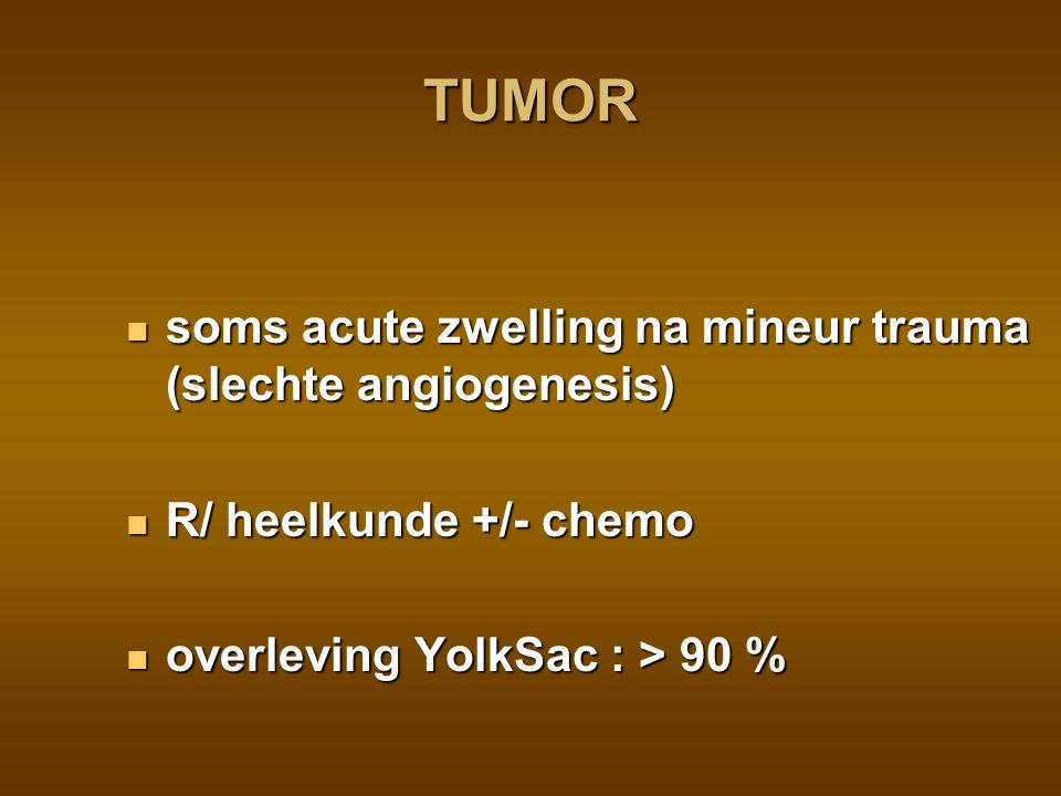 TUMOR soms acute zwelling na mineur trauma (slechte angiogenesis)
