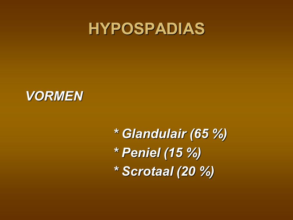 HYPOSPADIAS VORMEN * Glandulair (65 %) * Peniel (15 %)