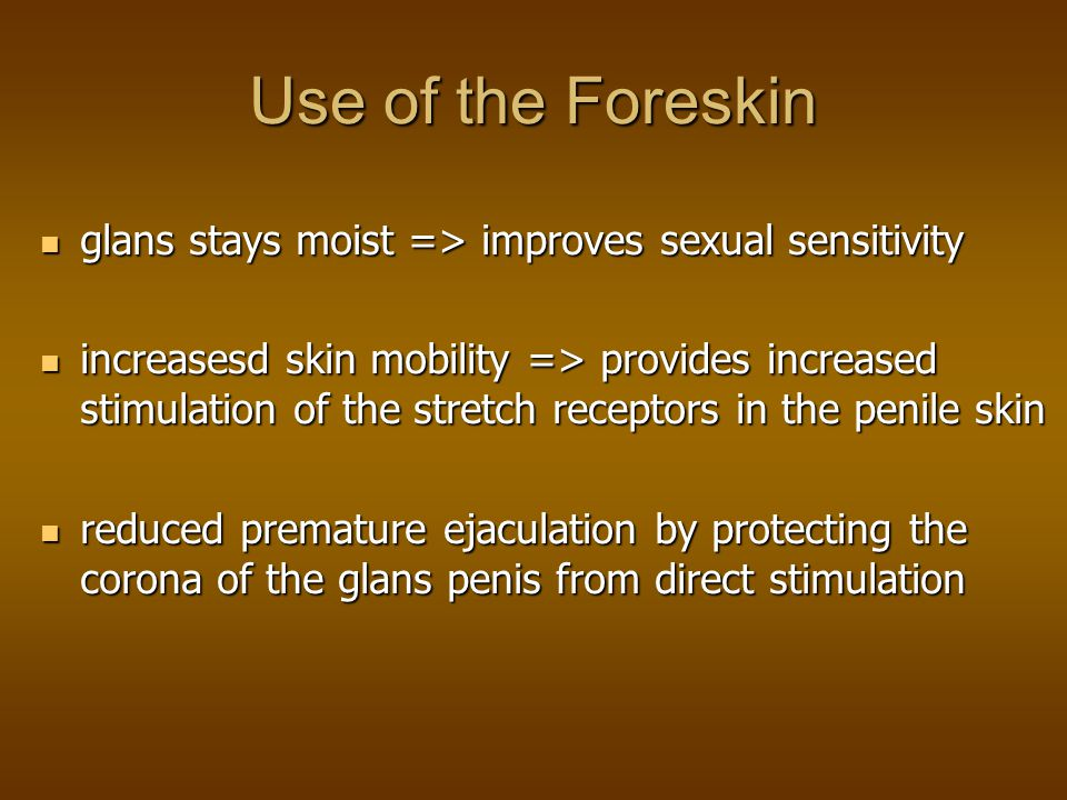Use of the Foreskin glans stays moist => improves sexual sensitivity.