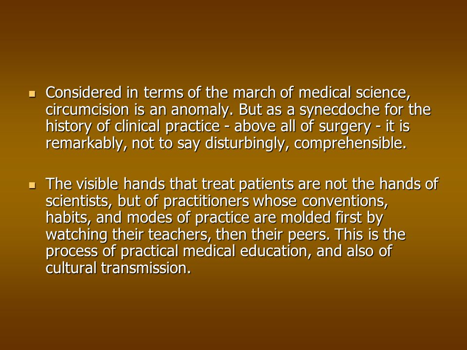 Considered in terms of the march of medical science, circumcision is an anomaly. But as a synecdoche for the history of clinical practice - above all of surgery - it is remarkably, not to say disturbingly, comprehensible.