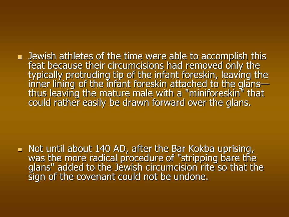 Jewish athletes of the time were able to accomplish this feat because their circumcisions had removed only the typically protruding tip of the infant foreskin, leaving the inner lining of the infant foreskin attached to the glans—thus leaving the mature male with a miniforeskin that could rather easily be drawn forward over the glans.