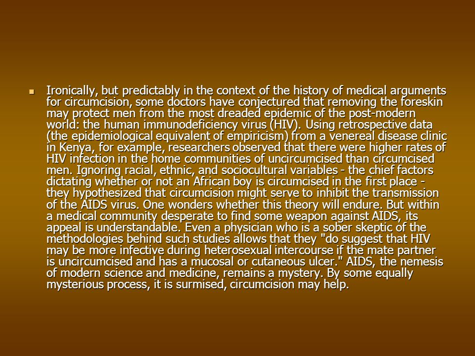 Ironically, but predictably in the context of the history of medical arguments for circumcision, some doctors have conjectured that removing the foreskin may protect men from the most dreaded epidemic of the post-modern world: the human immunodeficiency virus (HIV).