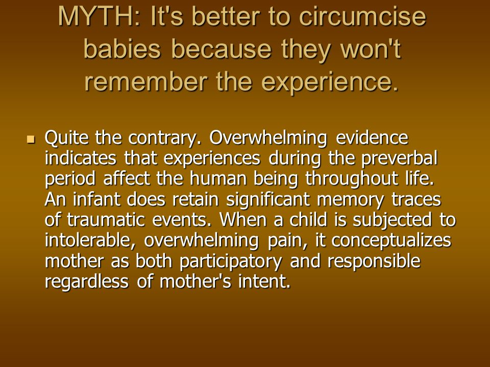 MYTH: It s better to circumcise babies because they won t remember the experience.