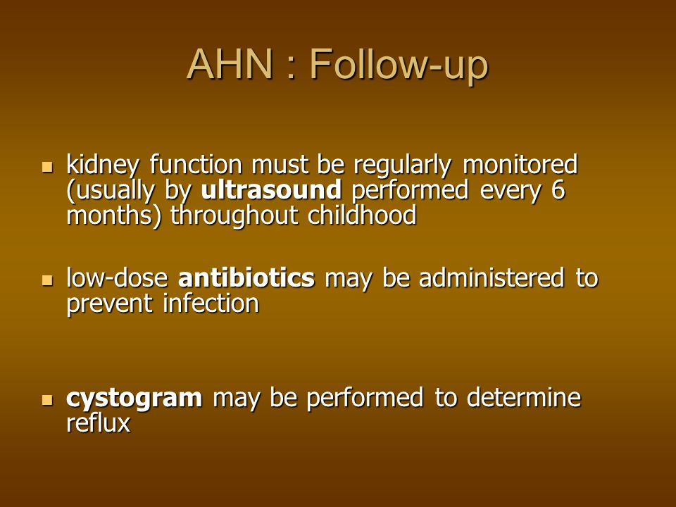 AHN : Follow-up kidney function must be regularly monitored (usually by ultrasound performed every 6 months) throughout childhood.