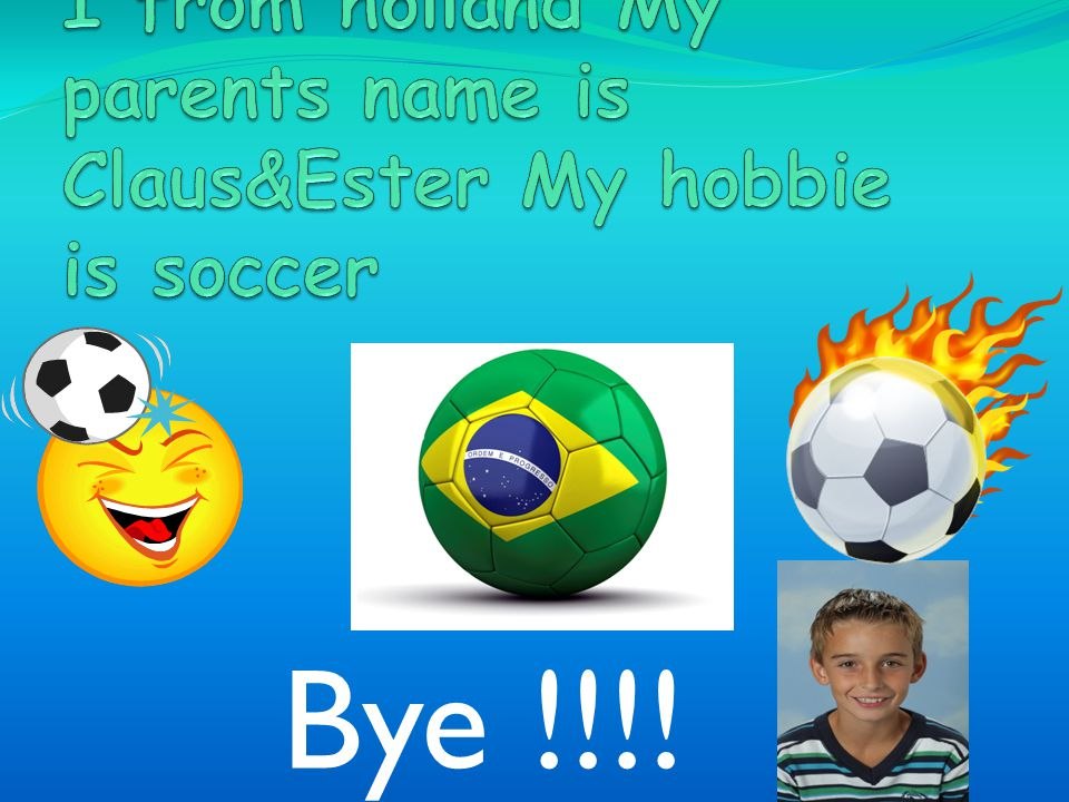 Hello My name is Dirk I from holland My parents name is Claus&Ester My hobbie is soccer