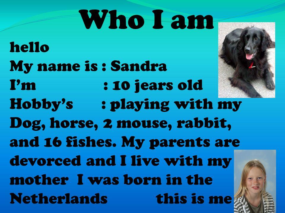 Who I am hello My name is : Sandra I'm : 10 jears old