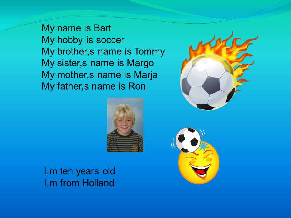 My name is Bart My hobby is soccer. My brother,s name is Tommy. My sister,s name is Margo. My mother,s name is Marja.