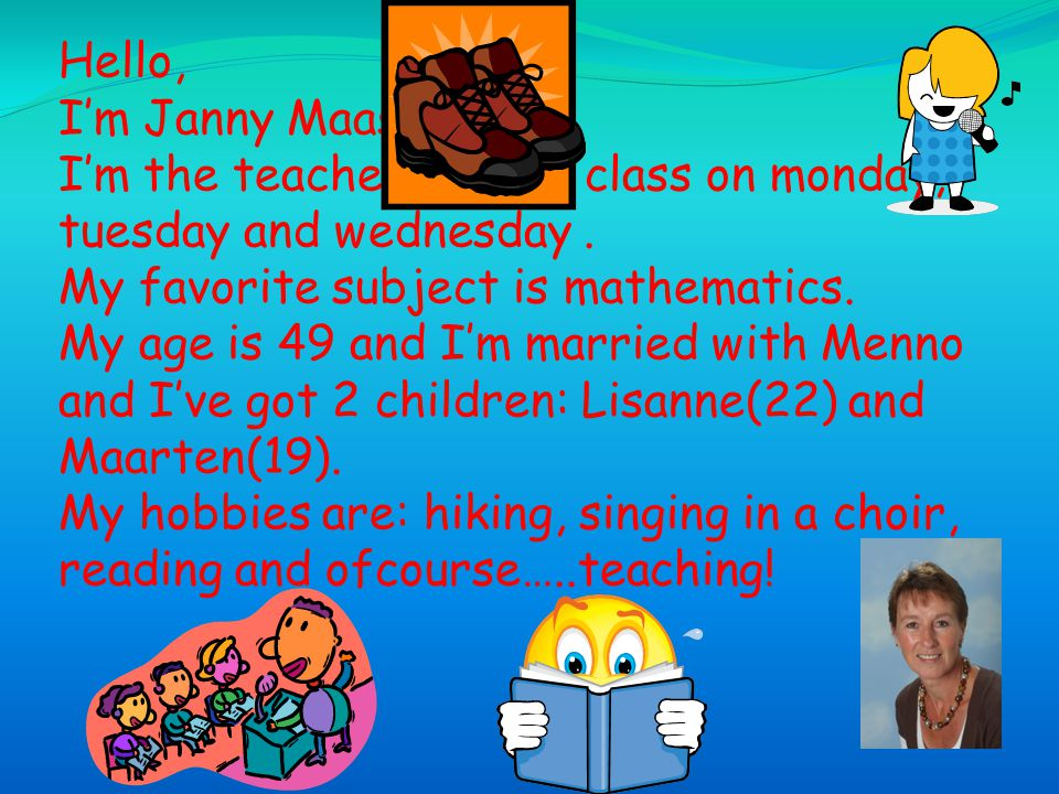 Hello, I'm Janny Maas. I'm the teacher of the class on monday, tuesday and wednesday .