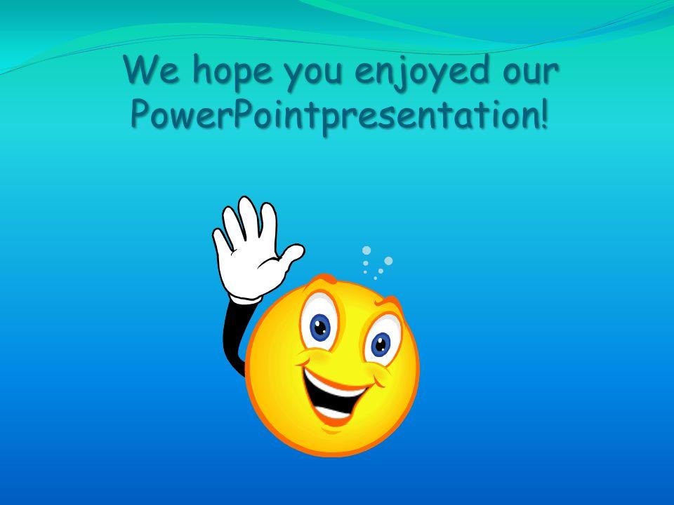 We hope you enjoyed our PowerPointpresentation!