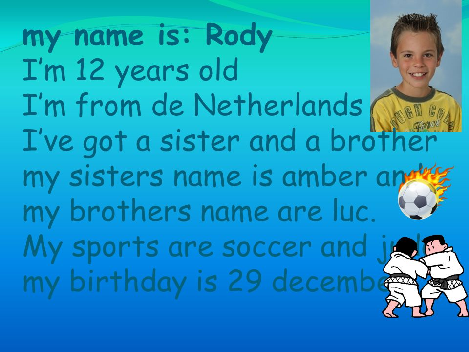 my name is: Rody I'm 12 years old I'm from de Netherlands I've got a sister and a brother my sisters name is amber and my brothers name are luc.