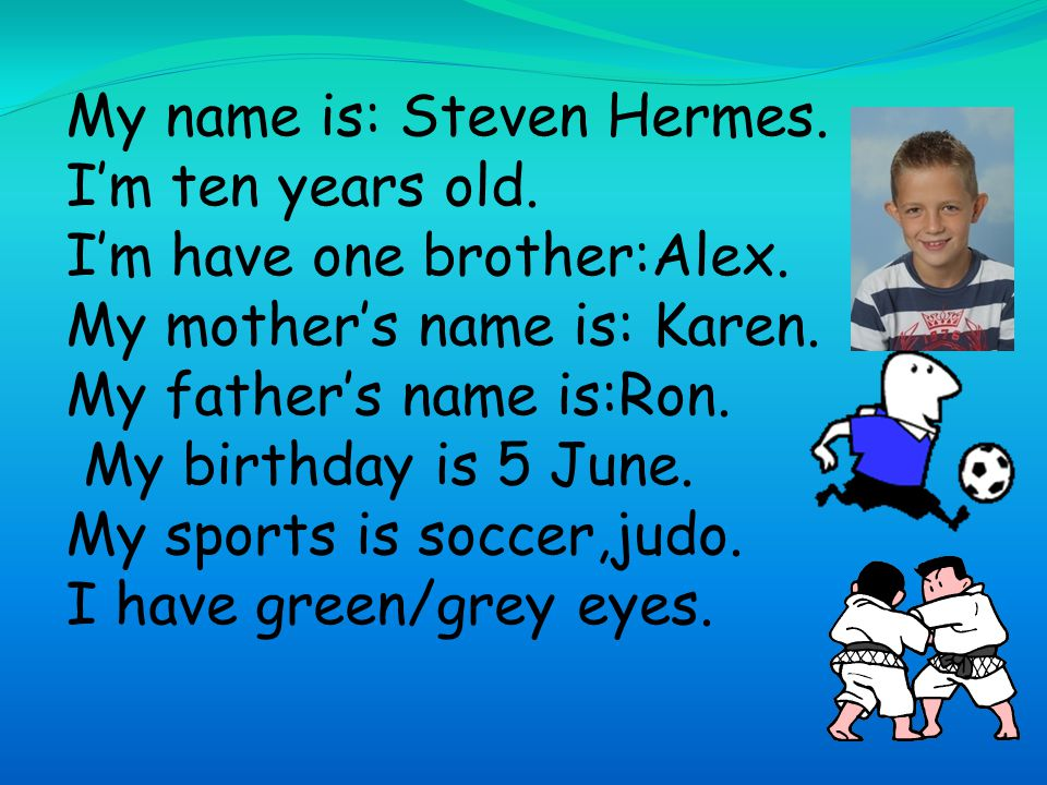 My name is: Steven Hermes. I'm ten years old. I'm have one brother:Alex.