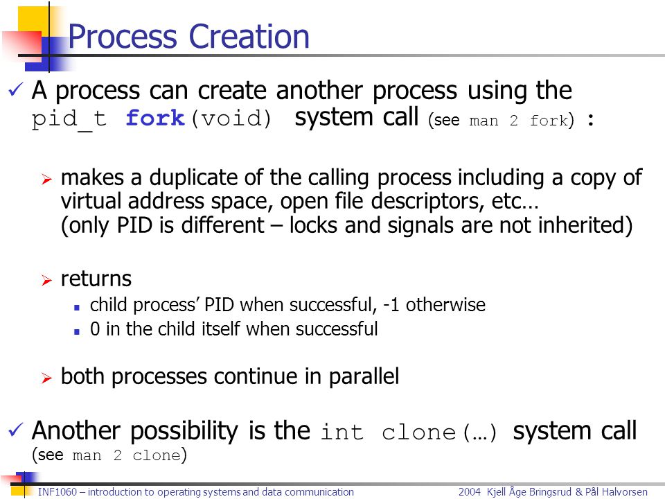 Process Creation A process can create another process using the pid_t fork(void) system call (see man 2 fork) :