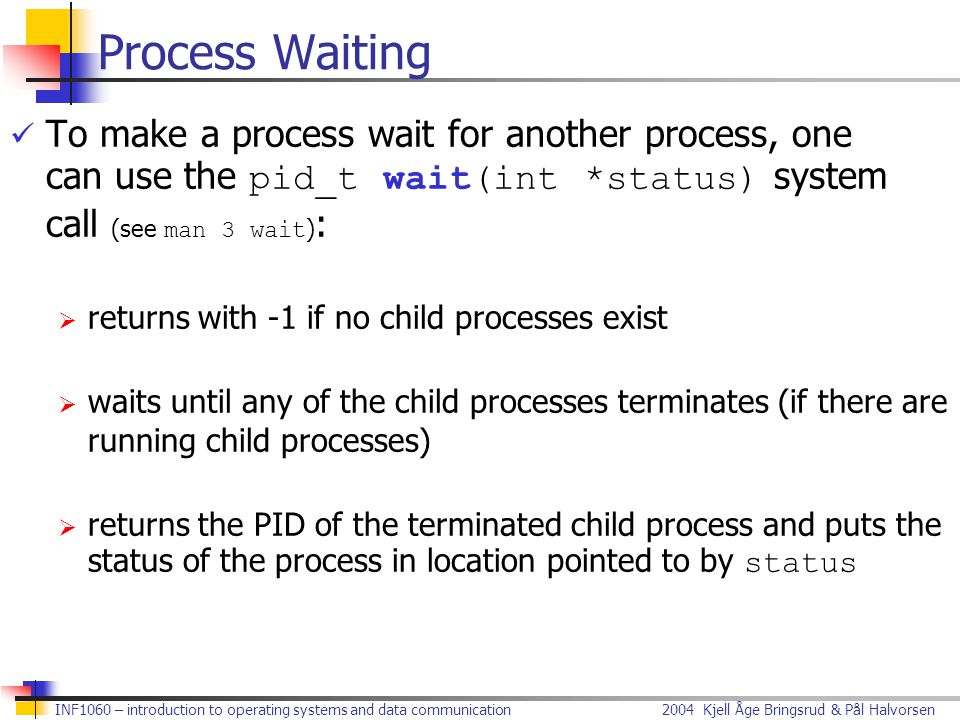 Process Waiting To make a process wait for another process, one can use the pid_t wait(int *status) system call (see man 3 wait):