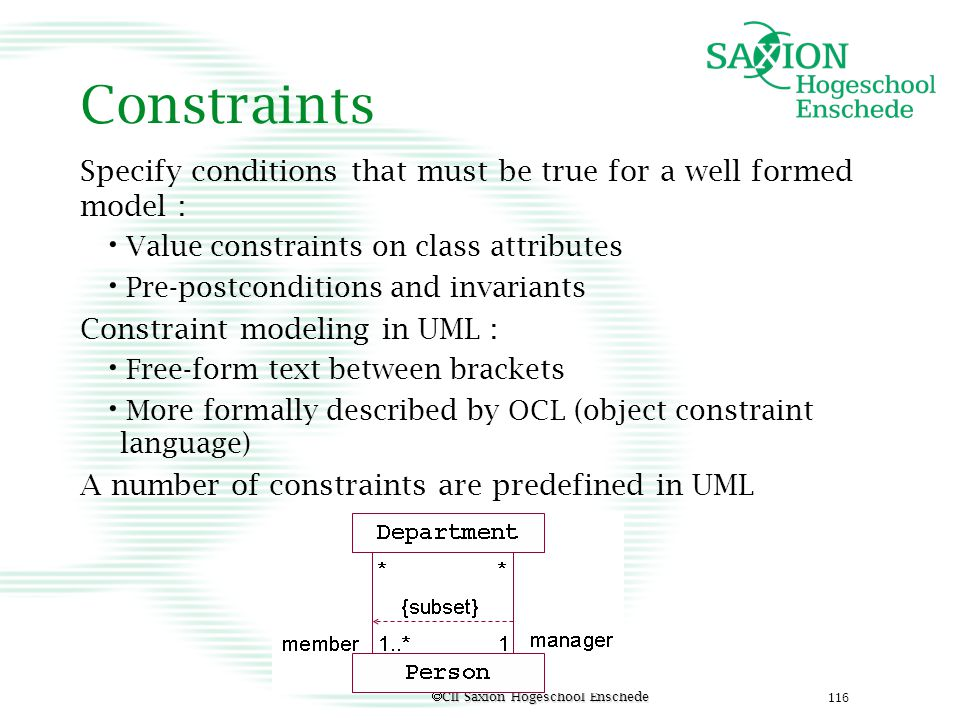 Constraints Specify conditions that must be true for a well formed model : Value constraints on class attributes.