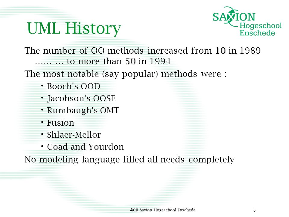 UML History The number of OO methods increased from 10 in 1989 …… … to more than 50 in 1994. The most notable (say popular) methods were :