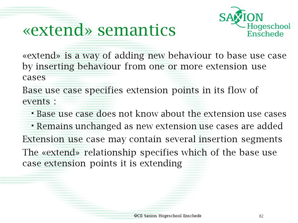 «extend» semantics «extend» is a way of adding new behaviour to base use case by inserting behaviour from one or more extension use cases.