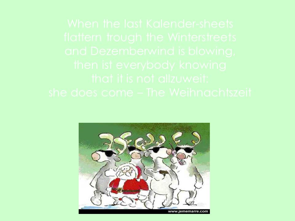 When the last Kalender-sheets flattern trough the Winterstreets and Dezemberwind is blowing, then ist everybody knowing that it is not allzuweit: she does come – The Weihnachtszeit