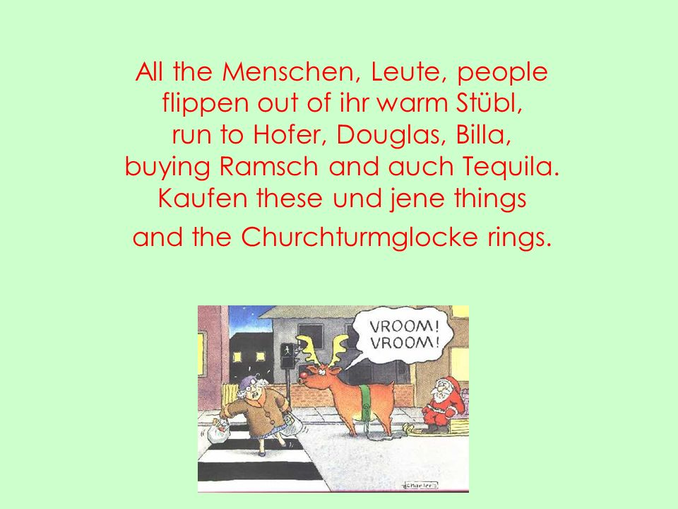 All the Menschen, Leute, people flippen out of ihr warm Stübl, run to Hofer, Douglas, Billa, buying Ramsch and auch Tequila.