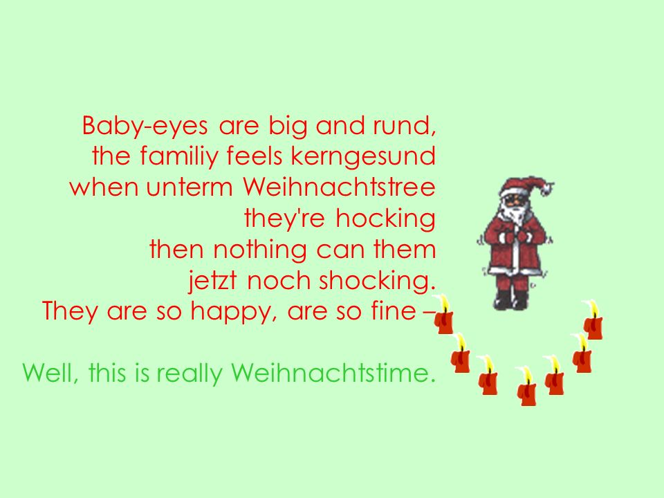 Baby-eyes are big and rund, the familiy feels kerngesund when unterm Weihnachtstree they re hocking then nothing can them