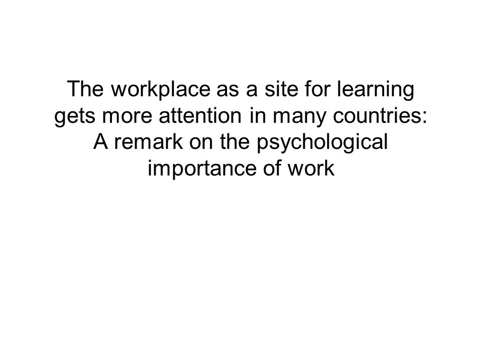 The workplace as a site for learning gets more attention in many countries: A remark on the psychological importance of work