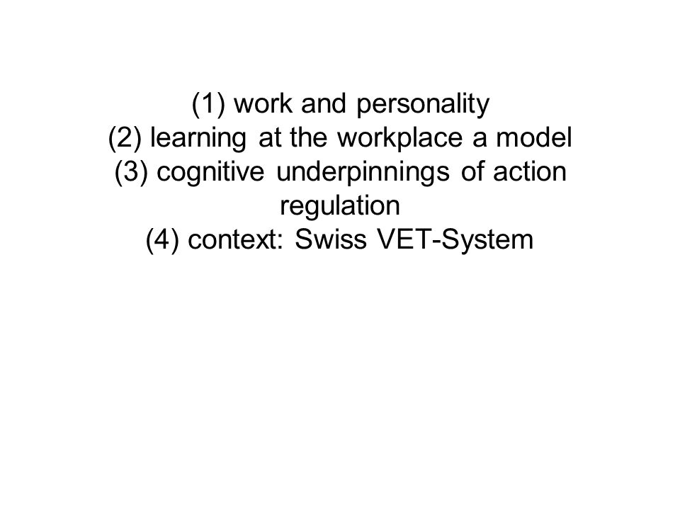 (1) work and personality (2) learning at the workplace a model (3) cognitive underpinnings of action regulation (4) context: Swiss VET-System