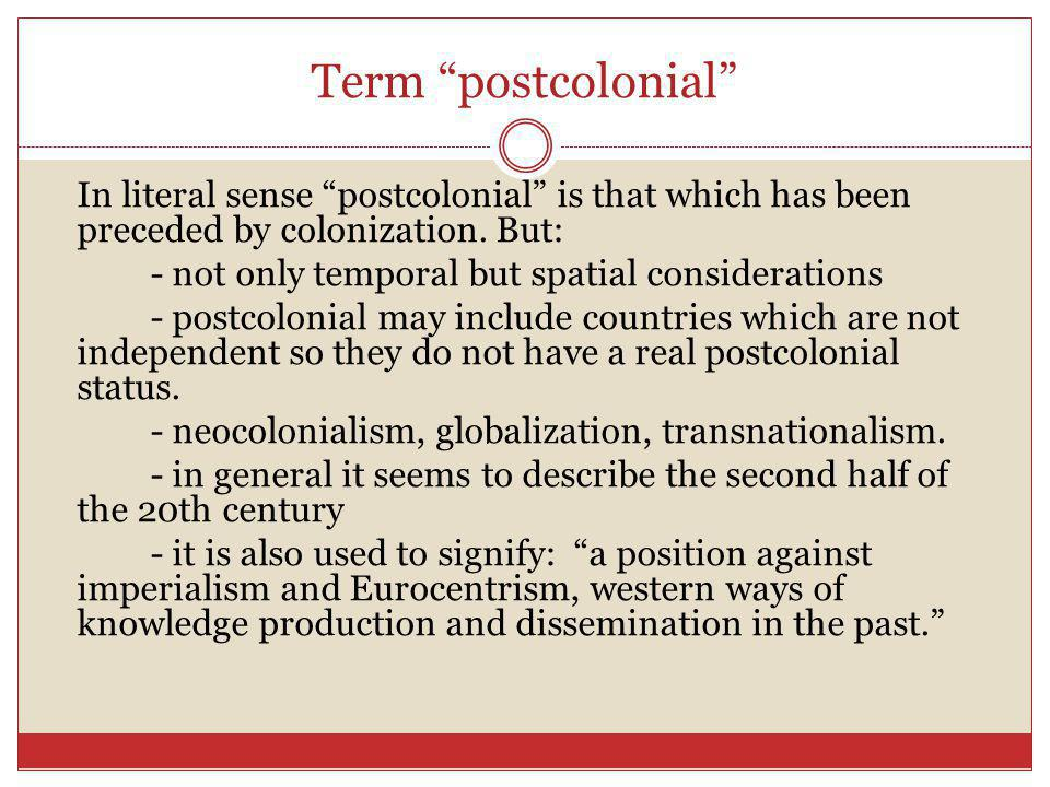 Term postcolonial In literal sense postcolonial is that which has been preceded by colonization. But: