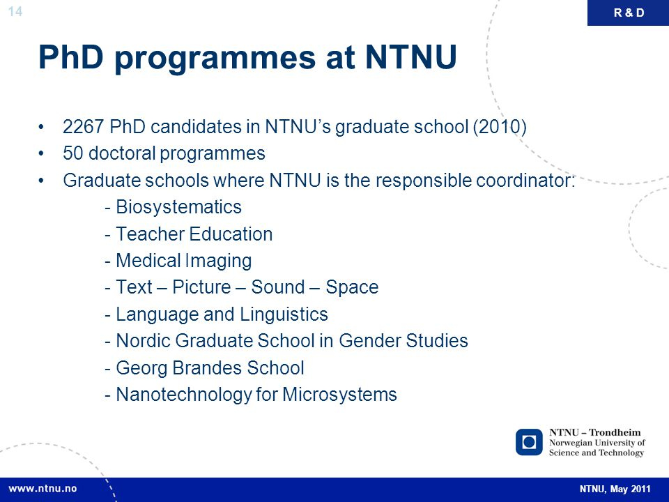 R & D PhD programmes at NTNU. 2267 PhD candidates in NTNU's graduate school (2010) 50 doctoral programmes.