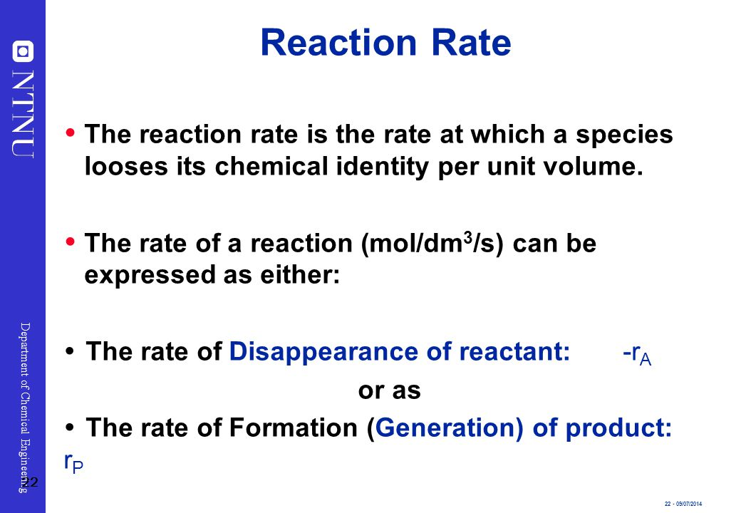 Reaction Rate The reaction rate is the rate at which a species looses its chemical identity per unit volume.