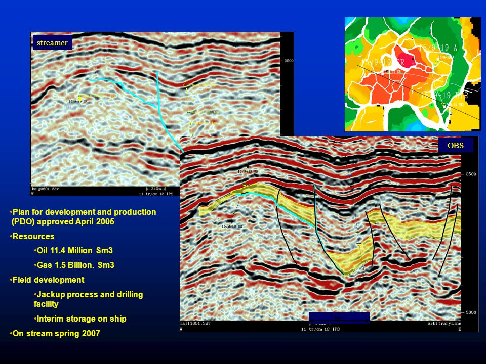 streamer OBS. Plan for development and production (PDO) approved April 2005. Resources. Oil 11.4 Million Sm3.