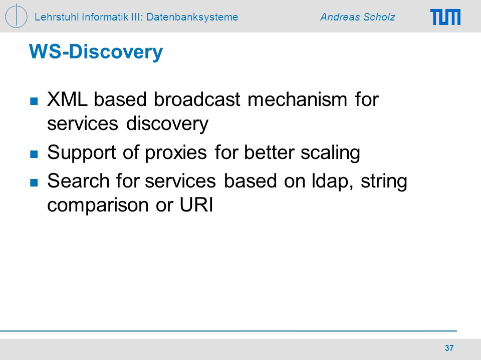 WS-Discovery XML based broadcast mechanism for services discovery. Support of proxies for better scaling.