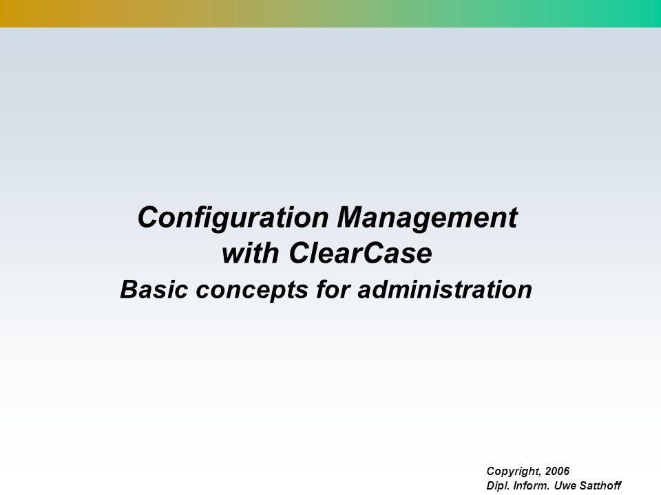 Configuration Management with ClearCase Basic concepts for administration