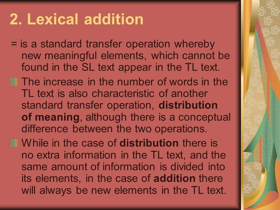 2. Lexical addition = is a standard transfer operation whereby new meaningful elements, which cannot be found in the SL text appear in the TL text.