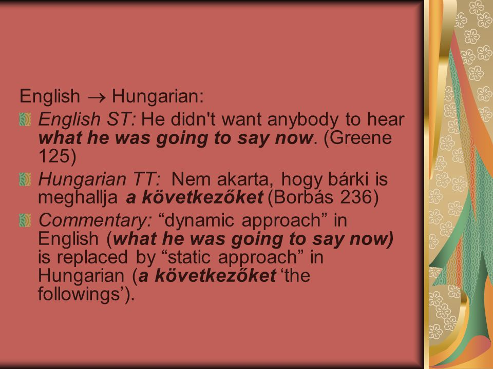 English  Hungarian: English ST: He didn t want anybody to hear what he was going to say now. (Greene 125)