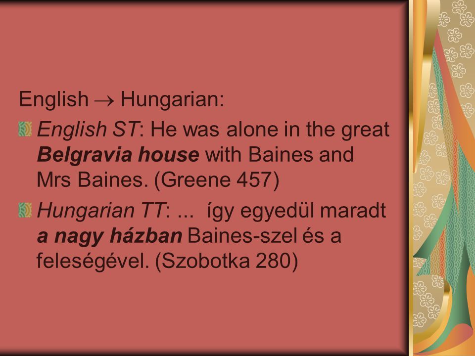English  Hungarian: English ST: He was alone in the great Belgravia house with Baines and Mrs Baines. (Greene 457)