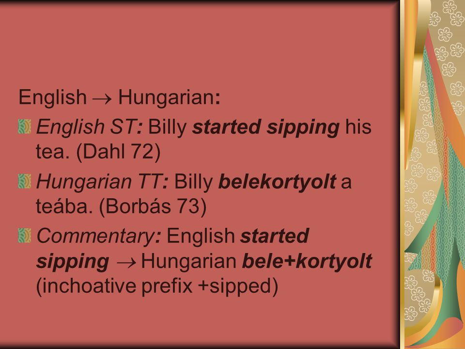 English  Hungarian: English ST: Billy started sipping his tea. (Dahl 72) Hungarian TT: Billy belekortyolt a teába. (Borbás 73)
