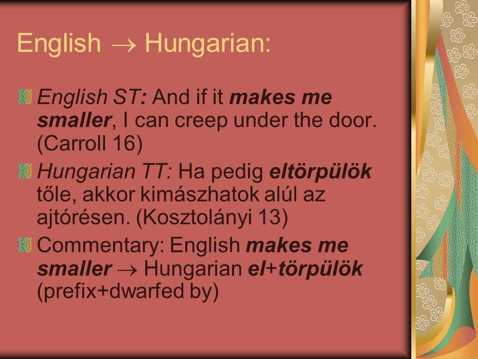 English  Hungarian: English ST: And if it makes me smaller, I can creep under the door. (Carroll 16)