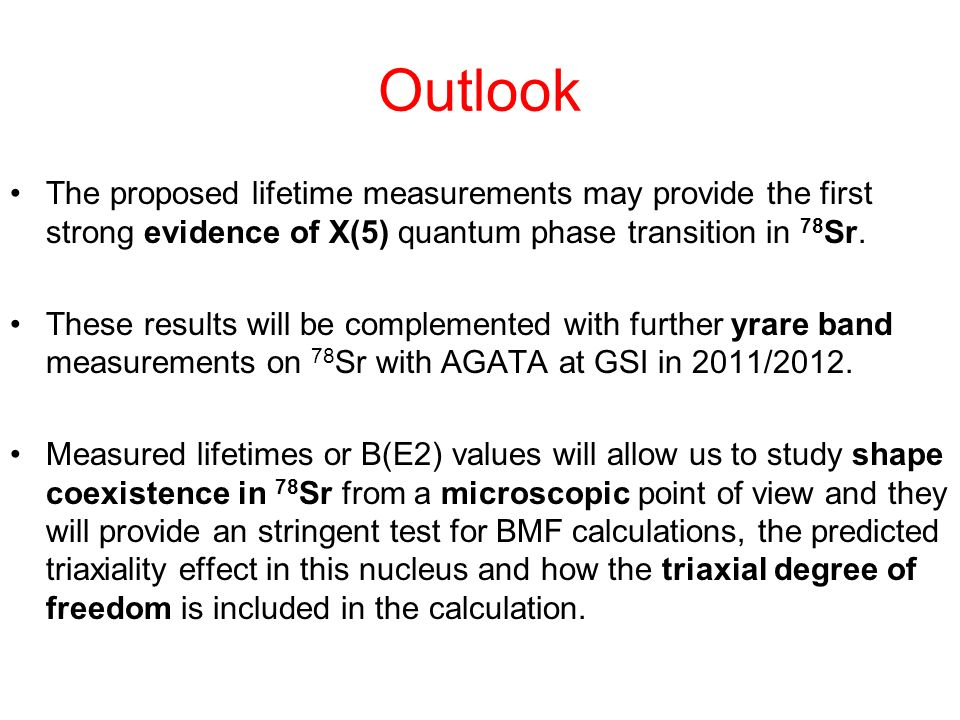 Outlook The proposed lifetime measurements may provide the first strong evidence of X(5) quantum phase transition in 78Sr.