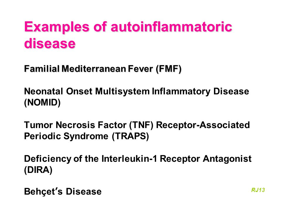 Examples of autoinflammatoric disease Familial Mediterranean Fever (FMF) Neonatal Onset Multisystem Inflammatory Disease (NOMID) Tumor Necrosis Factor (TNF) Receptor-Associated Periodic Syndrome (TRAPS) Deficiency of the Interleukin-1 Receptor Antagonist (DIRA) Behçet's Disease