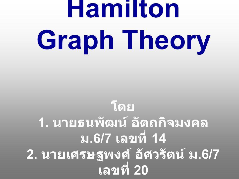 Hamilton Graph Theory โดย 1. นายธนพัฒน์ อัตถกิจมงคล ม. 6/7 เลขที่ 14 2