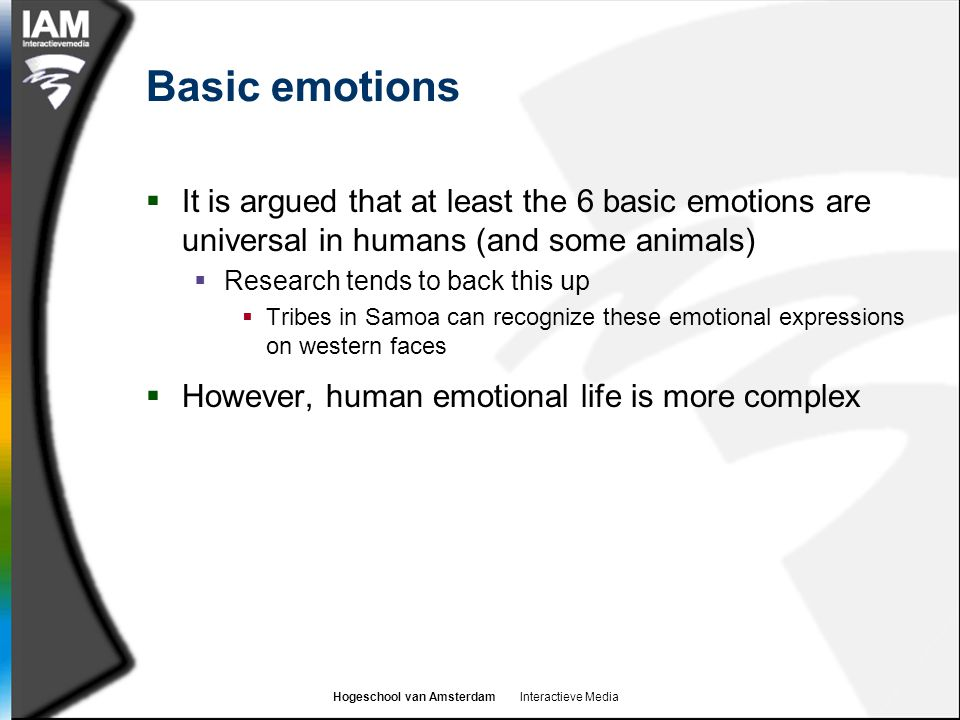 Basic emotions It is argued that at least the 6 basic emotions are universal in humans (and some animals)