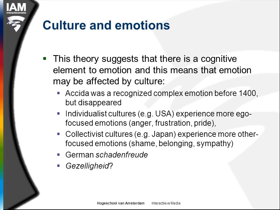 Culture and emotions This theory suggests that there is a cognitive element to emotion and this means that emotion may be affected by culture: