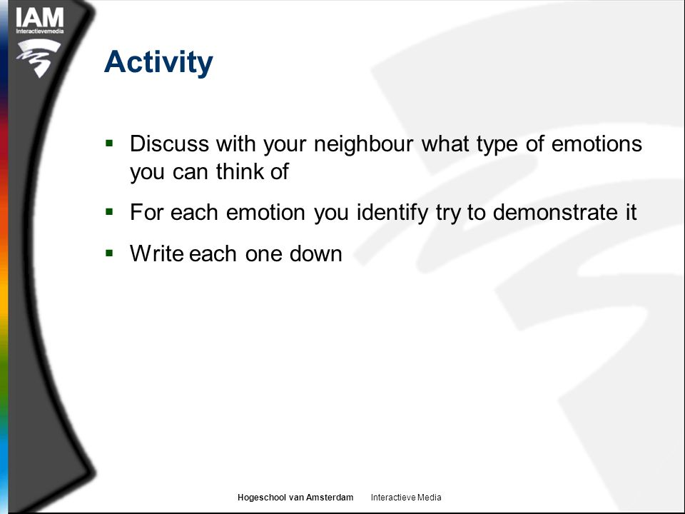 Activity Discuss with your neighbour what type of emotions you can think of. For each emotion you identify try to demonstrate it.