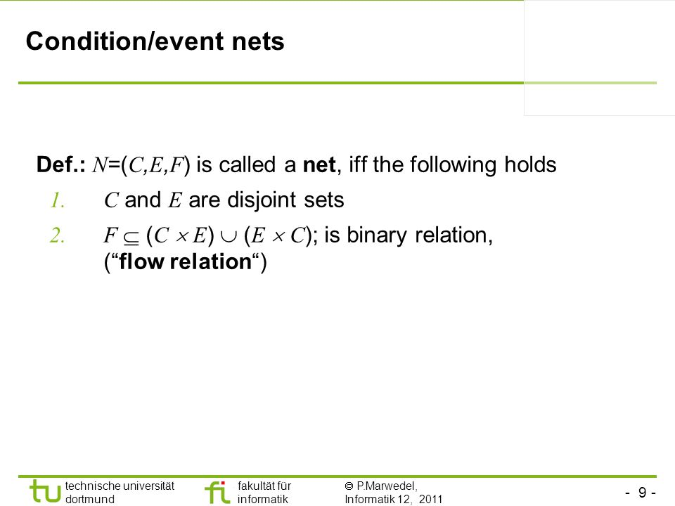 Condition/event nets Def.: N=(C,E,F) is called a net, iff the following holds. C and E are disjoint sets.
