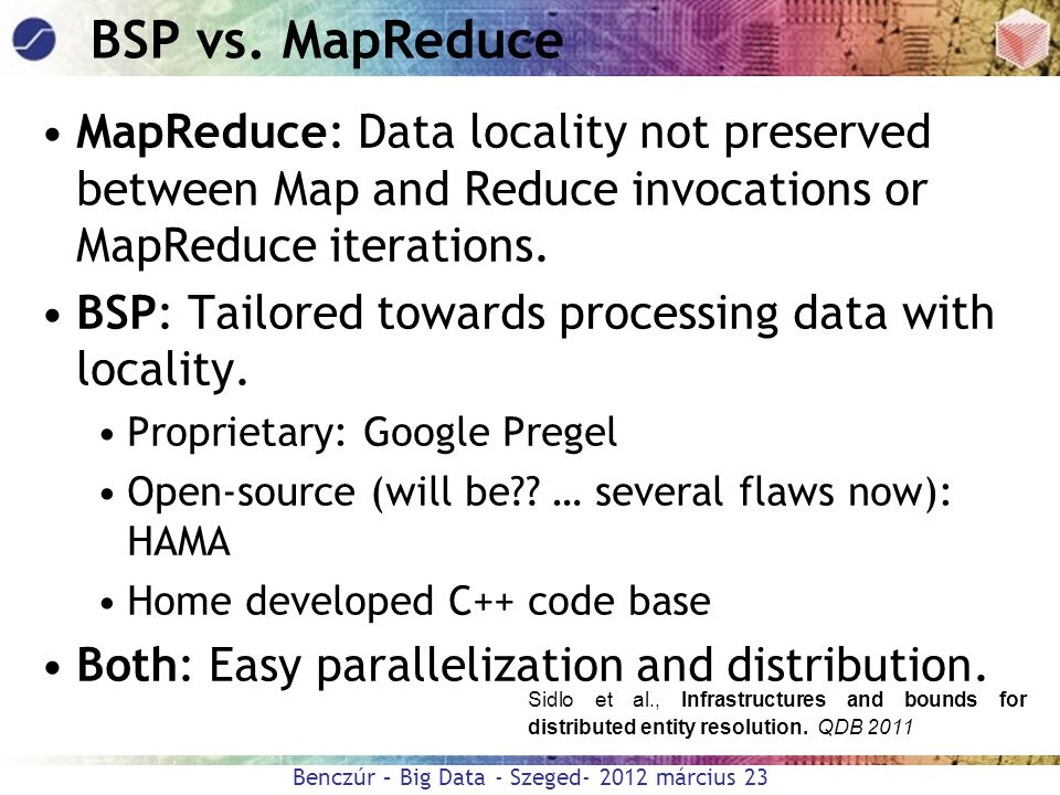 BSP vs. MapReduce MapReduce: Data locality not preserved between Map and Reduce invocations or MapReduce iterations.