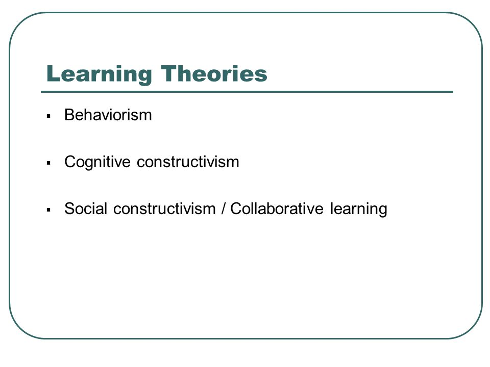 Learning Theories Behaviorism Cognitive constructivism
