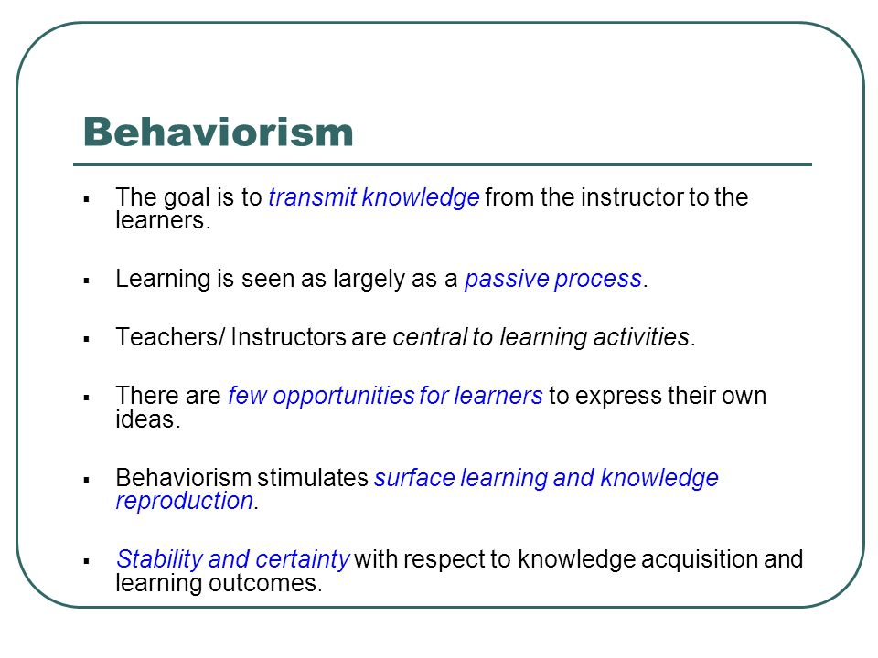Behaviorism The goal is to transmit knowledge from the instructor to the learners. Learning is seen as largely as a passive process.