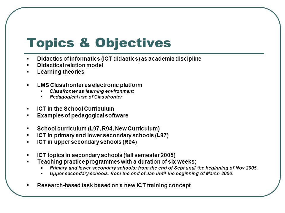 Topics & Objectives Didactics of informatics (ICT didactics) as academic discipline. Didactical relation model.