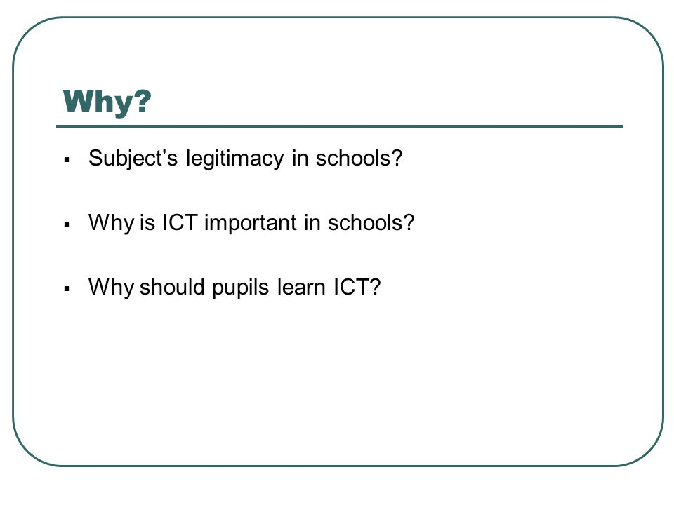 Why Subject's legitimacy in schools Why is ICT important in schools