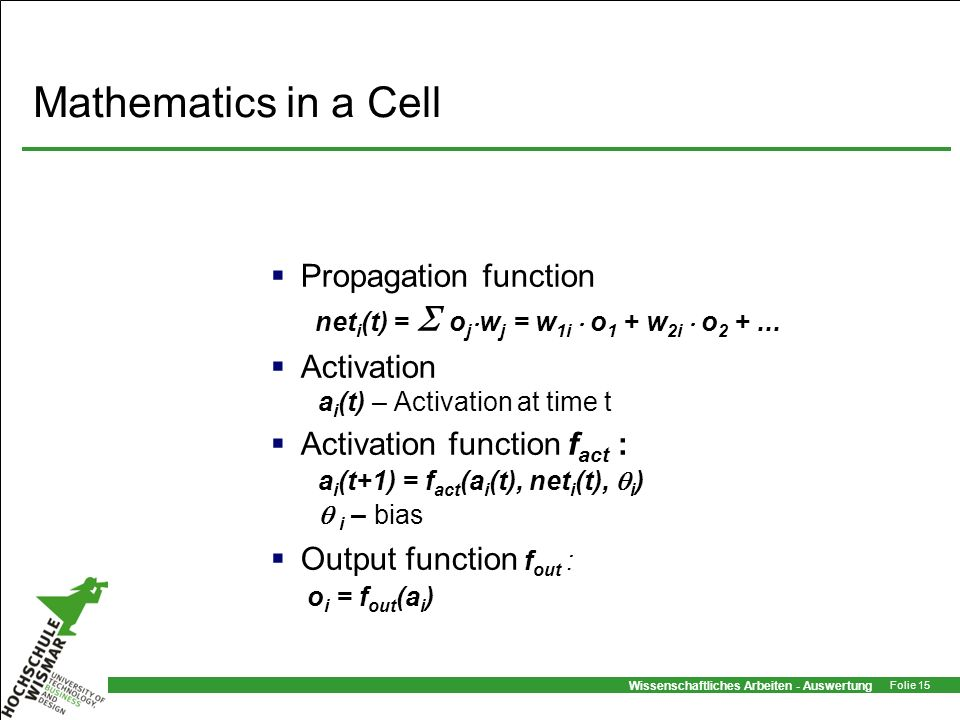 Mathematics in a Cell Propagation function neti(t) =  ojwj = w1i  o1 + w2i  o2 + ... Activation ai(t) – Activation at time t.