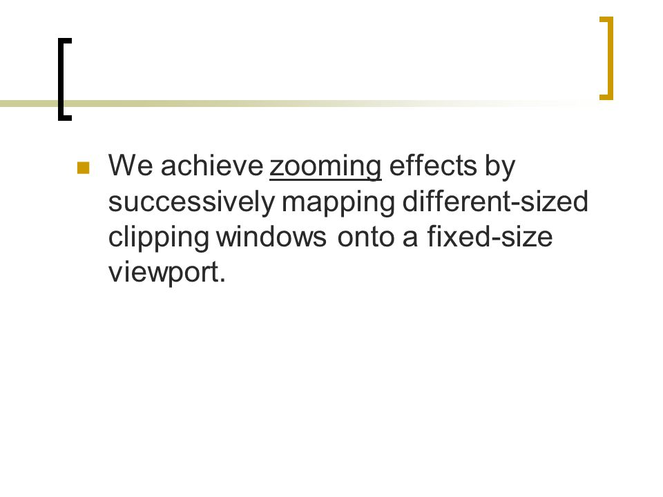 We achieve zooming effects by successively mapping different-sized clipping windows onto a fixed-size viewport.